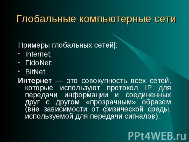 Примеры глобальных сетей|: Примеры глобальных сетей|: Internet; FidoNet; BitNet. Интернет — это совокупность всех сетей, которые используют протокол IP для передачи информации и соединенных друг с другом «прозрачным» образом (вне зависимости от физи…