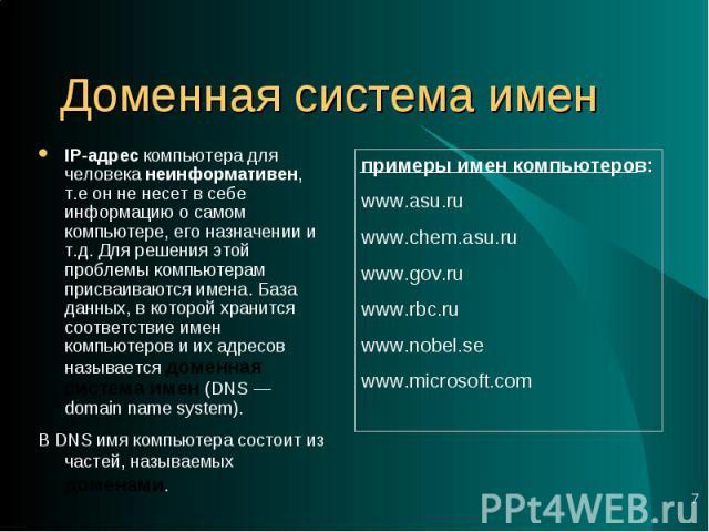 IP-адрес компьютера для человека неинформативен, т.е он не несет в себе информацию о самом компьютере, его назначении и т.д. Для решения этой проблемы компьютерам присваиваются имена. База данных, в которой хранится соответствие имен компьютеров и и…