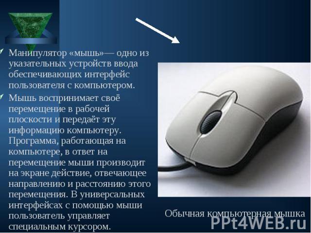 Манипулятор «мышь»— одно из указательных устройств ввода обеспечивающих интерфейс пользователя с компьютером. Манипулятор «мышь»— одно из указательных устройств ввода обеспечивающих интерфейс пользователя с компьютером. Мышь воспринимает своё переме…