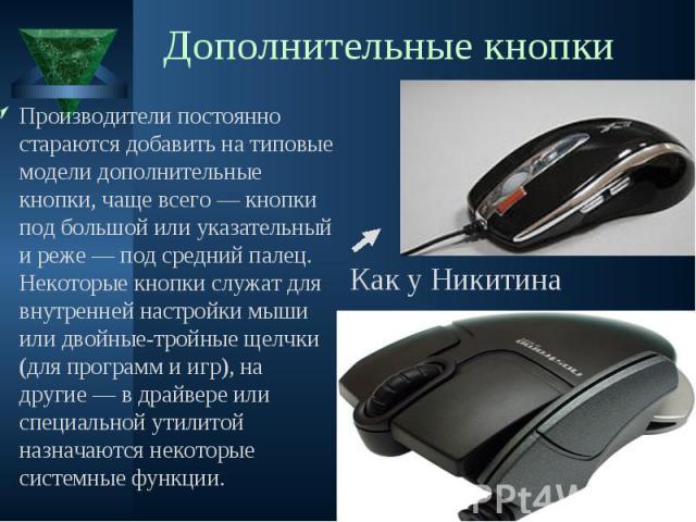 Производители постоянно стараются добавить на типовые модели дополнительные кнопки, чаще всего — кнопки под большой или указательный и реже — под средний палец. Некоторые кнопки служат для внутренней настройки мыши или двойные-тройные щелчки (для пр…