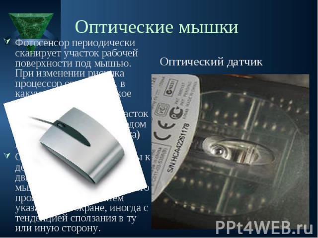 Фотосенсор периодически сканирует участок рабочей поверхности под мышью. При изменении рисунка процессор определяет, в какую сторону и на какое расстояние сместилась мышь. Сканируемый участок подсвечивается светодиодом (обычно — красного цвета) под …