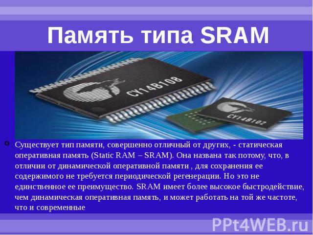 Память типа SRAM Существует тип памяти, совершенно отличный от других, - статическая оперативная память (Static RAM – SRAM). Она названа так потому, что, в отличии от динамической оперативной памяти , для сохранения ее содержимого не требуется перио…