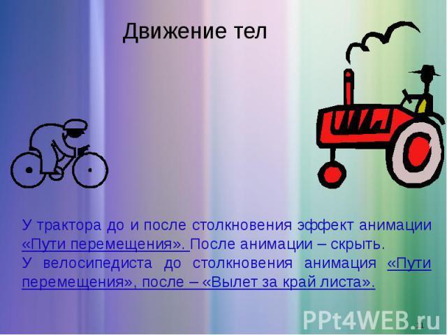 У трактора до и после столкновения эффект анимации «Пути перемещения». После анимации – скрыть. У трактора до и после столкновения эффект анимации «Пути перемещения». После анимации – скрыть. У велосипедиста до столкновения анимация «Пути перемещени…