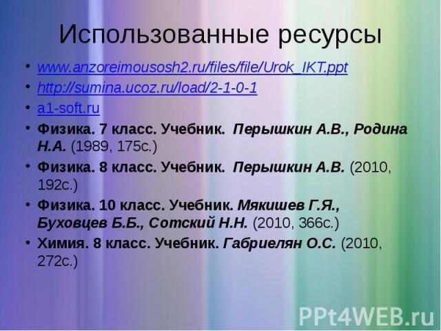 Использованные ресурсы www.anzoreimousosh2.ru/files/file/Urok_IKT.ppt http://sumina.ucoz.ru/load/2-1-0-1 a1-soft.ru Физика. 7 класс. Учебник. Перышкин А.В., Родина Н.А. (1989, 175с.) Физика. 8 класс. Учебник. Перышкин А.В. (2010, 1…