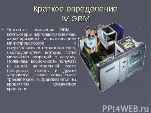Четвертое поколение ЭВМ - компьютеры настоящего времени, характеризуются использ