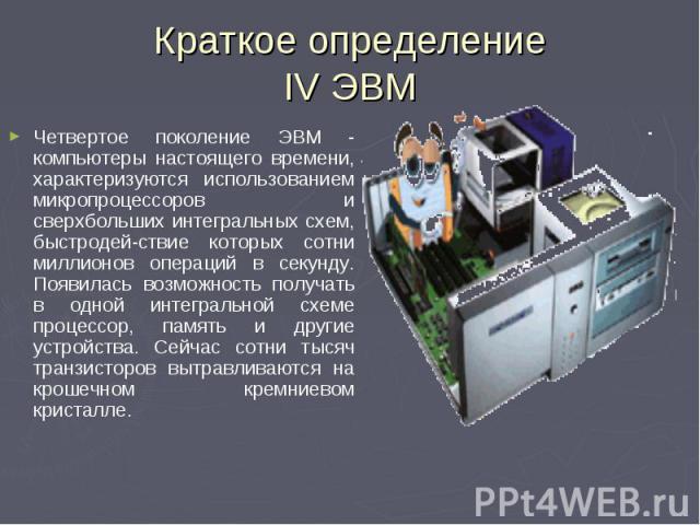 Четвертое поколение ЭВМ - компьютеры настоящего времени, характеризуются использованием микропроцессоров и сверхбольших интегральных схем, быстродей-ствие которых сотни миллионов операций в секунду. Появилась возможность получать в одной интегрально…