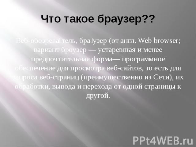 Что такое браузер?? Веб-обозрева тель, бра узер (от англ. Web browser; вариант броузер — устаревшая и менее предпочтительная форма— программное обеспечение для просмотра веб-сайтов, то есть для запроса веб-страниц (преимущественно из Сети), их обраб…