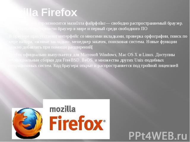Mozilla Firefox Mozilla Firefox (произносится мази лла файрфо кс— свободно распространяемый браузер. Второй по популярности браузер в мире и первый среди свободного ПО В браузере присутствуют интерфейс со многими вкладками, проверка орфографии, поис…
