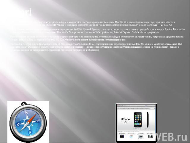Safari Safari — браузер, разработанный корпорацией Apple и входящий в состав операционной системы Mac OS X, а также бесплатно распространяющийся для операционных систем семейства Microsoft Windows. Занимает четвертое место по числу пользователей (ры…