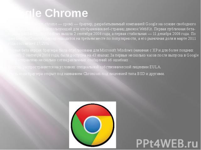 Google Chrome Google Chrome англ. chrome — хром) — браузер, разрабатываемый компанией Google на основе свободного браузера Chromium и использующий для отображения веб-страниц движок WebKit. Первая публичная бета-версия для Microsoft Windows вышла 2 …