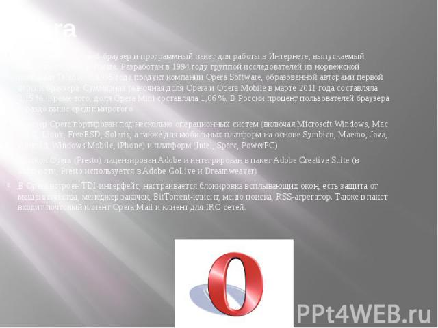 Opera Opera (О пера) — веб-браузер и программный пакет для работы в Интернете, выпускаемый компанией Opera Software. Разработан в 1994 году группой исследователей из норвежской компании Telenor. С 1995 года продукт компании Opera Software, образован…