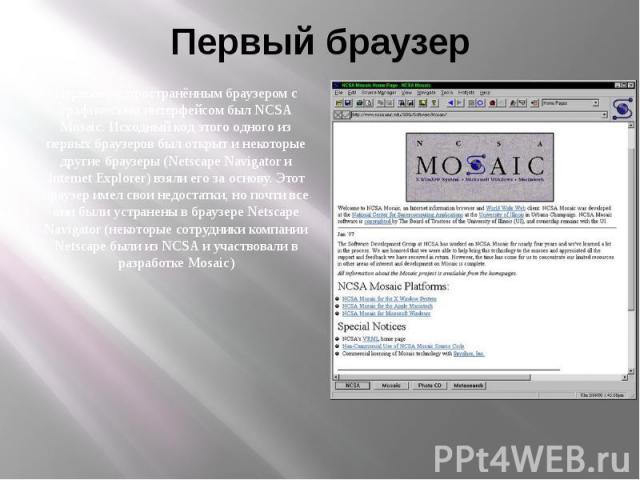Первый браузер Первым распространённым браузером с графическим интерфейсом был NCSA Mosaic. Исходный код этого одного из первых браузеров был открыт и некоторые другие браузеры (Netscape Navigator и Internet Explorer) взяли его за основу. Этот брауз…