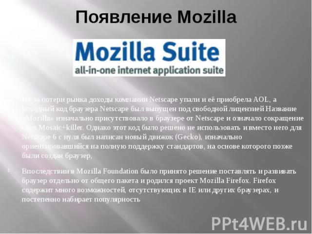 Появление Mozilla Из-за потери рынка доходы компании Netscape упали и её приобрела AOL, а исходный код браузера Netscape был выпущен под свободной лицензией Название «Mozilla» изначально присутствовало в браузере от Netscape и означало сокращение сл…