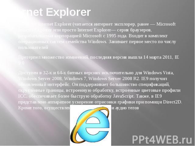 Internet Explorer Windows Internet Explorer (читается интернет эксплорер, ранее — Microsoft Internet Explorer или просто Internet Explorer— серия браузеров, разрабатываемая корпорацией Microsoft с 1995 года. Входит в комплект операционных систем сем…