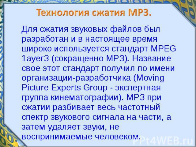 Для сжатия звуковых файлов был разработан и в настоящее время широко используется стандарт MPEG 1ауегЗ (сокращенно МРЗ). Название свое этот стандарт получил по имени организации-разработчика (Moving Picture Experts Group - экспертная группа кинемато…