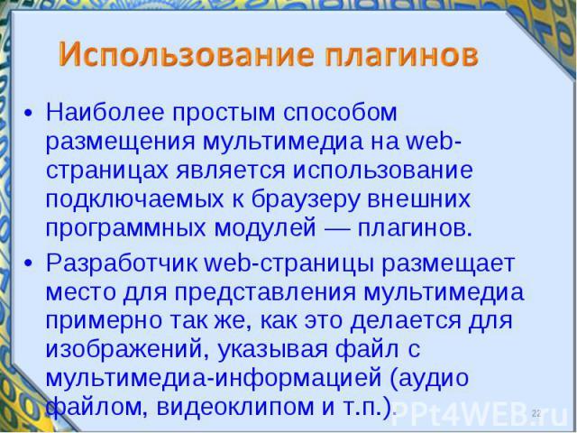Наиболее простым способом размещения мультимедиа на webстраницах является использование подключаемых к браузеру внешних программных модулей — плагинов. Наиболее простым способом размещения мультимедиа на webстраницах является использование…