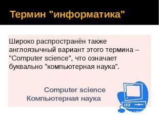 """Термин """"информатика"""" Широко распространён также англоязычный вариант э"""