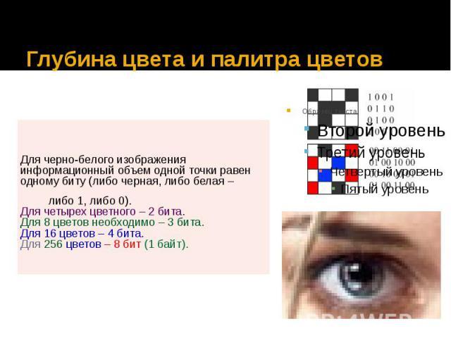 Глубина цвета и палитра цветов Для черно-белого изображения информационный объем одной точки равен одному биту (либо черная, либо белая – либо 1, либо 0). Для четырех цветного – 2 бита. Для 8 цветов необходимо – 3 бита. Для 16 цветов – 4 бита. Для 2…
