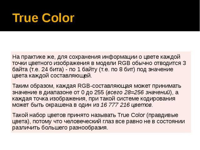 True Color На практике же, для сохранения информации о цвете каждой точки цветного изображения в модели RGB обычно отводится 3 байта (т.е. 24 бита) - по 1 байту (т.е. по 8 бит) под значение цвета каждой составляющей. Таким образом, каждая RGB-состав…