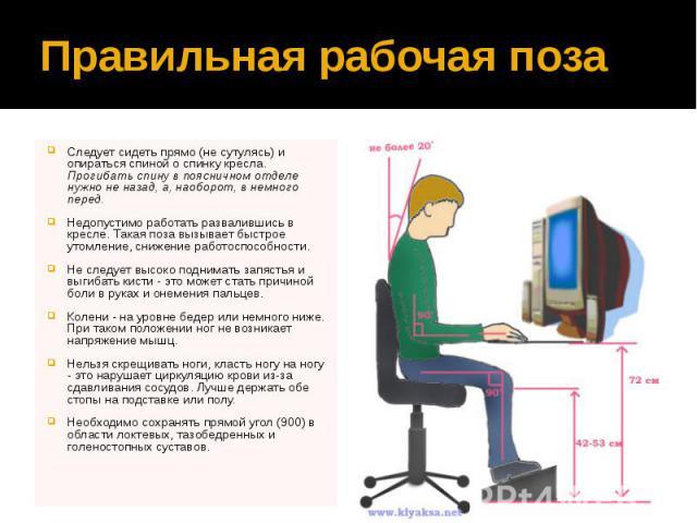 Правильная рабочая поза Следует сидеть прямо (не сутулясь) и опираться спиной о спинку кресла. Прогибать спину в поясничном отделе нужно не назад, а, наоборот, в немного перед. Недопустимо работать развалившись в кресле. Такая поза вызывает быстрое …