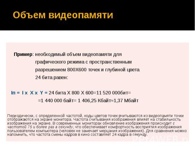 Объем видеопамяти Пример: необходимый объем видеопамяти для графического режима с пространственным разрешением 800X600 точек и глубиной цвета 24 бита равен: Iп = I x X x Y = 24 бита X 800 X 600=11 520 000бит= =1 440 000 байт= 1 406,25 Кбайт≈1,37 Мба…