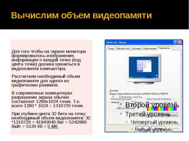 Вычислим объем видеопамяти Для того чтобы на экране монитора формировалось изображение, информация о каждой точке (код цвета точки) должна храниться в видеопамяти компьютера. Рассчитаем необходимый объем видеопамяти для одного из графических режимов…