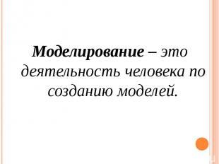 Моделирование – это деятельность человека по созданию моделей.