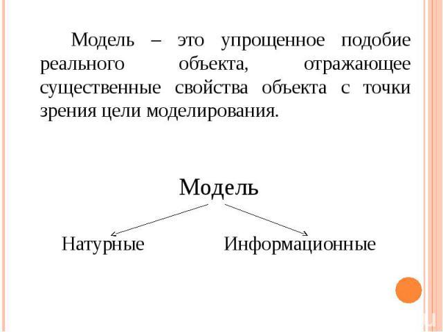 Модель – это упрощенное подобие реального объекта, отражающее существенные свойства объекта с точки зрения цели моделирования. Модель – это упрощенное подобие реального объекта, отражающее существенные свойства объекта с точки зрения цели моделирова…