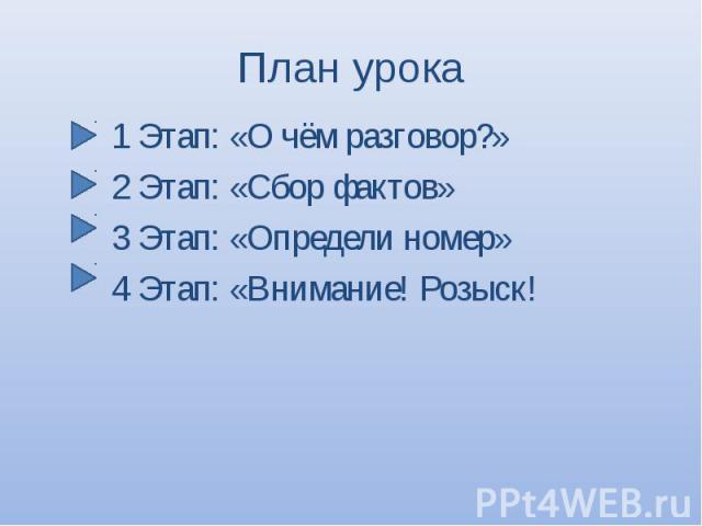 1 Этап: «О чём разговор?» 1 Этап: «О чём разговор?» 2 Этап: «Сбор фактов» 3 Этап: «Определи номер» 4 Этап: «Внимание! Розыск!