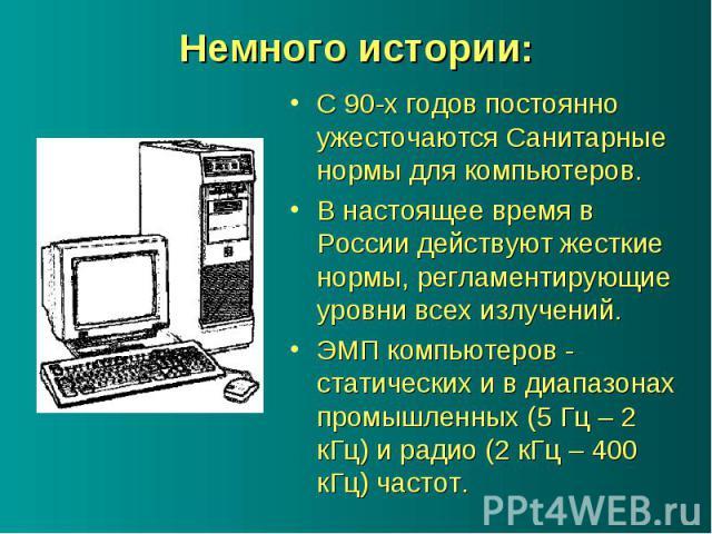 С 90-х годов постоянно ужесточаются Санитарные нормы для компьютеров. С 90-х годов постоянно ужесточаются Санитарные нормы для компьютеров. В настоящее время в России действуют жесткие нормы, регламентирующие уровни всех излучений. ЭМП компьютеров -…