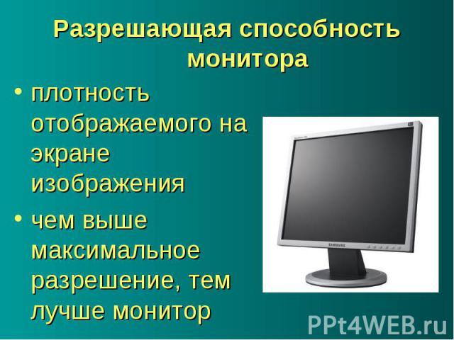 плотность отображаемого на экране изображения плотность отображаемого на экране изображения чем выше максимальное разрешение, тем лучше монитор