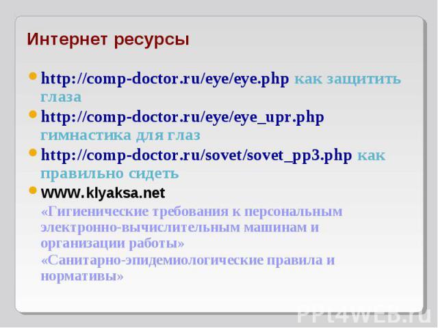 http://comp-doctor.ru/eye/eye.php как защитить глаза http://comp-doctor.ru/eye/eye.php как защитить глаза http://comp-doctor.ru/eye/eye_upr.php гимнастика для глаз http://comp-doctor.ru/sovet/sovet_pp3.php как правильно сидеть www.klyaksa.net «Гигие…