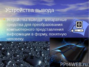 Устройства вывода Устройства вывода- аппаратные средства для преобразования комп
