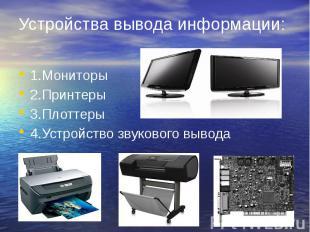 Устройства вывода информации: 1.Мониторы 2.Принтеры 3.Плоттеры 4.Устройство звук