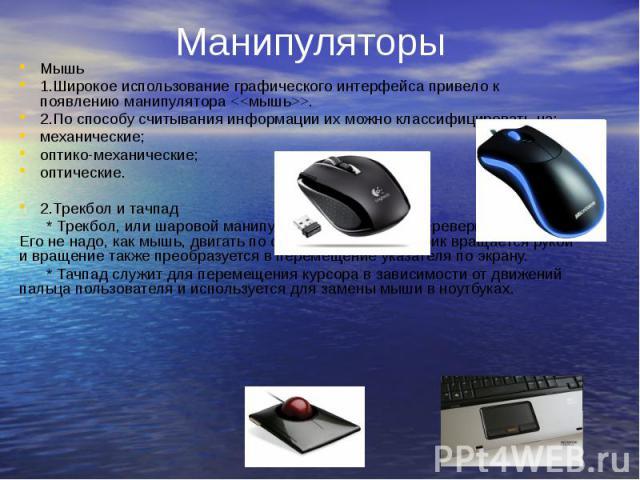 Манипуляторы Мышь 1.Широкое использование графического интерфейса привело к появлению манипулятора <<мышь>>. 2.По способу считывания информации их можно классифицировать на: механические; оптико-механические; оптические. 2.Трекбол и тачп…