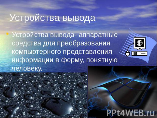 Устройства вывода Устройства вывода- аппаратные средства для преобразования компьютерного представления информации в форму, понятную человеку.