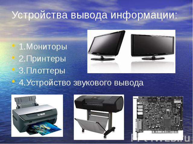 Устройства вывода информации: 1.Мониторы 2.Принтеры 3.Плоттеры 4.Устройство звукового вывода