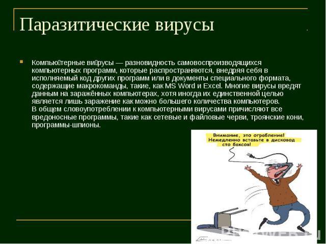 Компью терные ви русы — разновидность самовоспроизводящихся компьютерных программ, которые распространяются, внедряя себя в исполняемый код других программ или в документы специального формата, содержащие макрокоманды, такие, как MS Word и Excel. Мн…