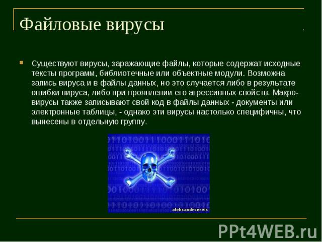Существуют вирусы, заражающие файлы, которые содержат исходные тексты программ, библиотечные или объектные модули. Возможна запись вируса и в файлы данных, но это случается либо в результате ошибки вируса, либо при проявлении его агрессивных свойств…