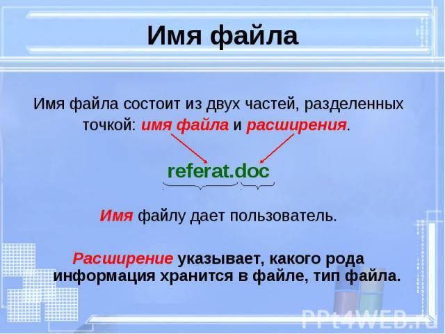 Имя файла состоит из двух частей, разделенных Имя файла состоит из двух частей, разделенных точкой: имя файла и расширения. referat.doc Имя файлу дает пользователь. Расширение указывает, какого рода информация хранится в файле, тип файла.