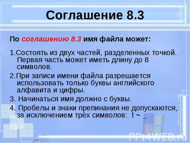 По соглашению 8.3 имя файла может: По соглашению 8.3 имя файла может: 1.Состоять из двух частей, разделенных точкой. Первая часть может иметь длину до 8 символов. 2.При записи имени файла разрешается использовать только буквы английского алфавита и …