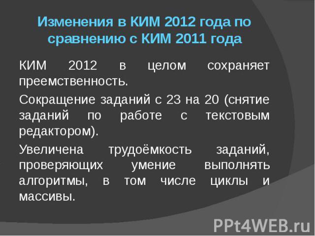 Изменения в КИМ 2012 года по сравнению с КИМ 2011 года КИМ 2012 в целом сохраняет преемственность. Сокращение заданий с 23 на 20 (снятие заданий по работе с текстовым редактором). Увеличена трудоёмкость заданий, проверяющих умение выполнять алгоритм…