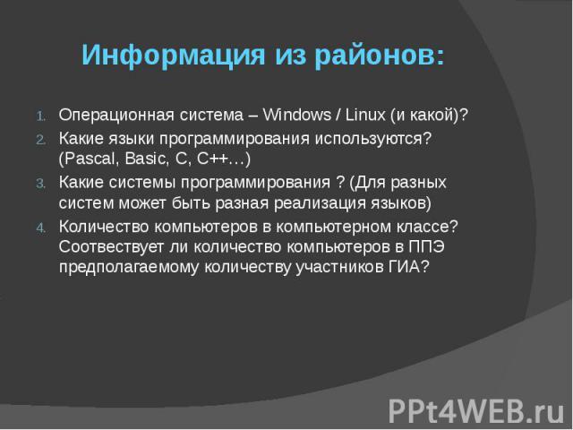 Информация из районов: Операционная система – Windows / Linux (и какой)? Какие языки программирования используются? (Pascal, Basic, C, C++…) Какие системы программирования ? (Для разных систем может быть разная реализация языков) Количество компьюте…