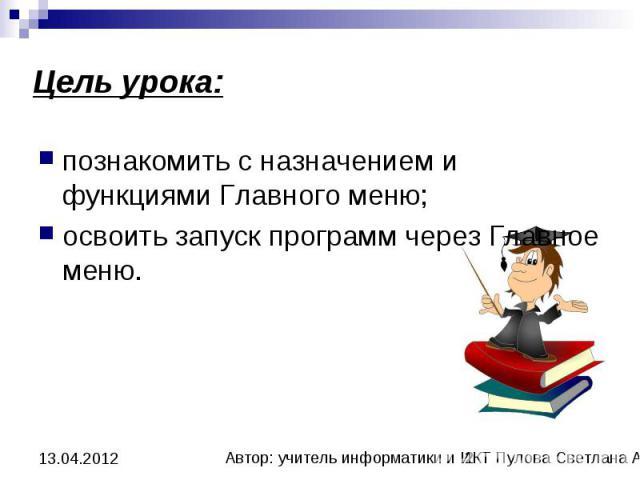 Цель урока: познакомить с назначением и функциями Главного меню; освоить запуск программ через Главное меню.