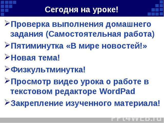 Проверка выполнения домашнего задания (Самостоятельная работа) Проверка выполнения домашнего задания (Самостоятельная работа) Пятиминутка «В мире новостей!» Новая тема! Физкультминутка! Просмотр видео урока о работе в текстовом редакторе WordPad Зак…