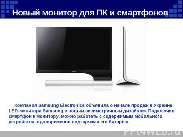 Компания Samsung Electronics объявила о начале продаж в Украине LED-монитора Samsung с новым ассиметричным дизайном. Подключив смартфон к монитору, можно работать с содержимым мобильного устройства, одновременно подзаряжая его батарею.