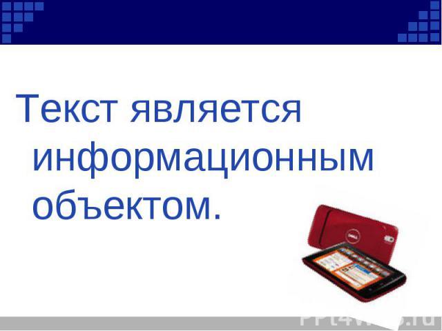 Текст является информационным объектом. Текст является информационным объектом.