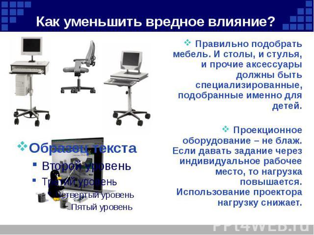 Как уменьшить вредное влияние? Правильно подобрать мебель. И столы, и стулья, и прочие аксессуары должны быть специализированные, подобранные именно для детей. Проекционное оборудование – не блаж. Если давать задание через индивидуальное рабочее мес…