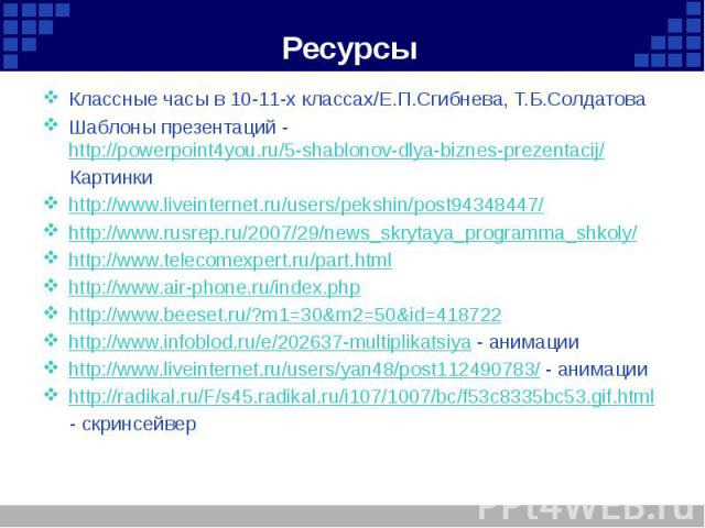 Ресурсы Классные часы в 10-11-х классах/Е.П.Сгибнева, Т.Б.Солдатова Шаблоны презентаций - http://powerpoint4you.ru/5-shablonov-dlya-biznes-prezentacij/ Картинки http://www.liveinternet.ru/users/pekshin/post94348447/ http://www.rusrep.ru/2007/29/news…