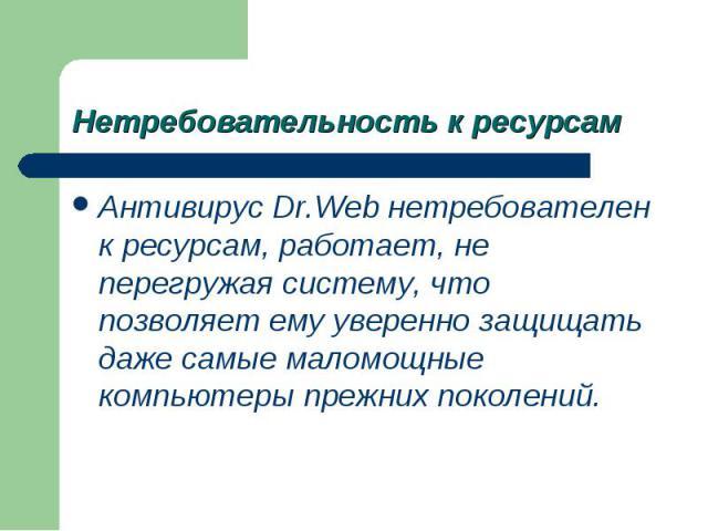 Антивирус Dr.Web нетребователен к ресурсам, работает, не перегружая систему, что позволяет ему уверенно защищать даже самые маломощные компьютеры прежних поколений. Антивирус Dr.Web нетребователен к ресурсам, работает, не перегружая систему, что поз…